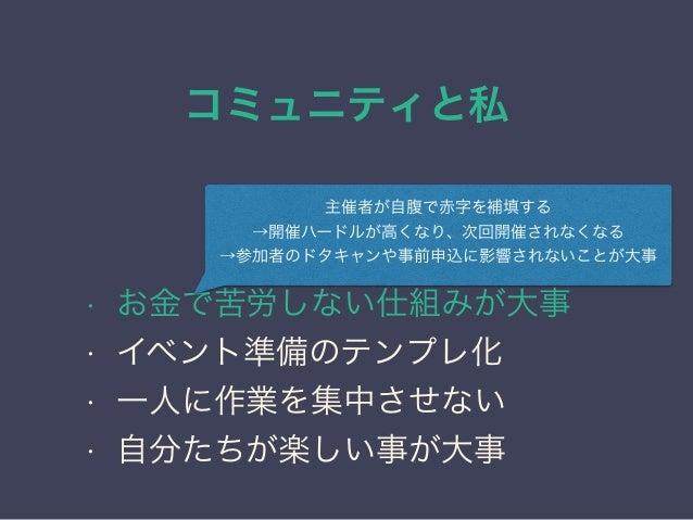 コミュニティと私 日本PostgreSQLユーザ会 ↓ JPUG 勉強会のノウハウ • お金で苦労しない仕組みが大事 • イベント準備のテンプレ化 • 一人に作業を集中させない • 自分たちが楽しい事が大事 主催者が自腹で赤字を補填する →開催...