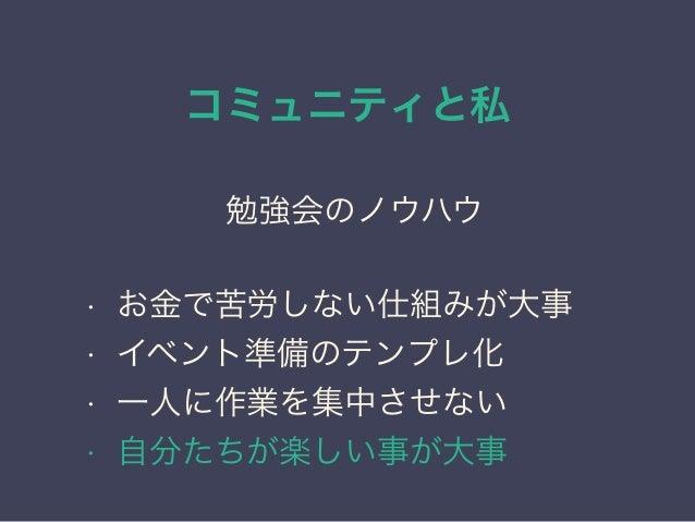 コミュニティと私 日本PostgreSQLユーザ会 ↓ JPUG 勉強会のノウハウ • お金で苦労しない仕組みが大事 • イベント準備のテンプレ化 • 一人に作業を集中させない • 自分たちが楽しい事が大事