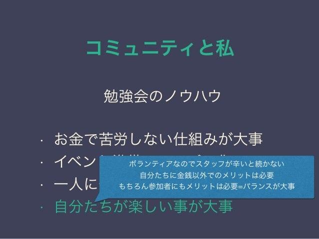 コミュニティと私 日本PostgreSQLユーザ会 ↓ JPUG 勉強会のノウハウ • お金で苦労しない仕組みが大事 • イベント準備のテンプレ化 • 一人に作業を集中させない • 自分たちが楽しい事が大事 ボランティアなのでスタッフが辛いと続...
