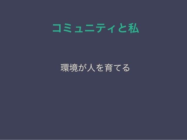 コミュニティと私 日本PostgreSQLユーザ会 ↓ JPUG 環境が人を育てる