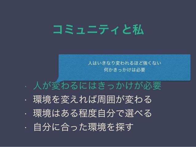 コミュニティと私 日本PostgreSQLユーザ会 ↓ JPUG 環境が人を育てる • 人が変わるにはきっかけが必要 • 環境を変えれば周囲が変わる • 環境はある程度自分で選べる • 自分に合った環境を探す 人はいきなり変われるほど強くない ...