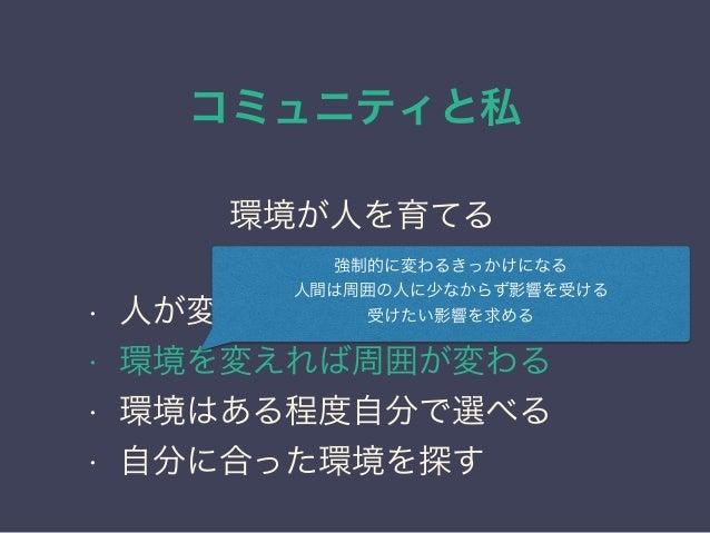 コミュニティと私 日本PostgreSQLユーザ会 ↓ JPUG 環境が人を育てる • 人が変わるにはきっかけが必要 • 環境を変えれば周囲が変わる • 環境はある程度自分で選べる • 自分に合った環境を探す 強制的に変わるきっかけになる 人間...