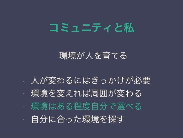 コミュニティと私 日本PostgreSQLユーザ会 ↓ JPUG 環境が人を育てる • 人が変わるにはきっかけが必要 • 環境を変えれば周囲が変わる • 環境はある程度自分で選べる • 自分に合った環境を探す