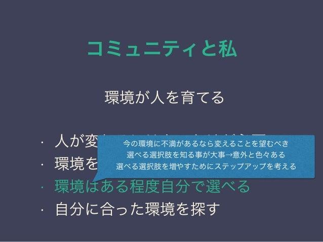 コミュニティと私 日本PostgreSQLユーザ会 ↓ JPUG 環境が人を育てる • 人が変わるにはきっかけが必要 • 環境を変えれば周囲が変わる • 環境はある程度自分で選べる • 自分に合った環境を探す 今の環境に不満があるなら変えること...