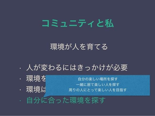 コミュニティと私 日本PostgreSQLユーザ会 ↓ JPUG 環境が人を育てる • 人が変わるにはきっかけが必要 • 環境を変えれば周囲が変わる • 環境はある程度自分で選べる • 自分に合った環境を探す 自分の楽しい場所を探す 一緒に居て...