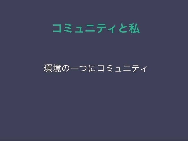 コミュニティと私 日本PostgreSQLユーザ会 ↓ JPUG 環境の一つにコミュニティ