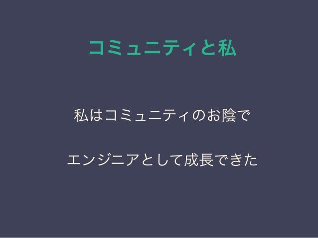 コミュニティと私 日本PostgreSQLユーザ会 ↓ JPUG 私はコミュニティのお陰で エンジニアとして成長できた