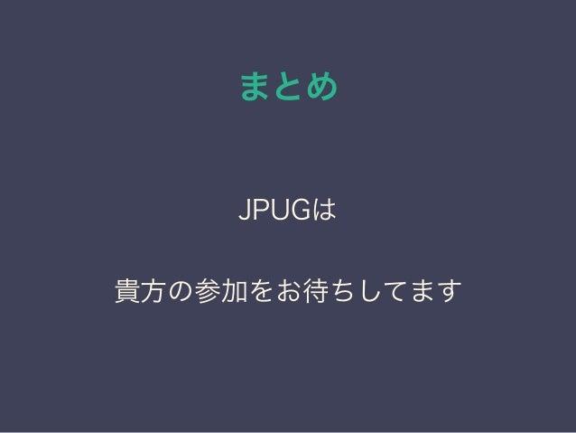 まとめ JPUGは 貴方の参加をお待ちしてます