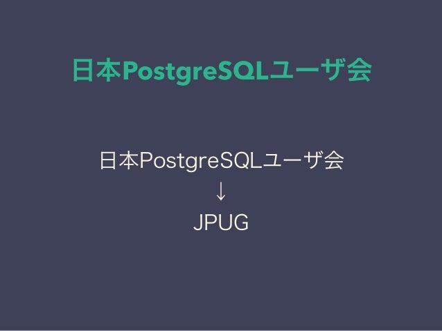 日本PostgreSQLユーザ会 日本PostgreSQLユーザ会 ↓ JPUG