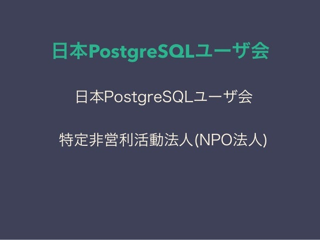 日本PostgreSQLユーザ会 日本PostgreSQLユーザ会 ↓ JPUG 日本PostgreSQLユーザ会 特定非営利活動法人(NPO法人)