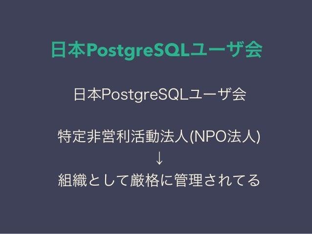 日本PostgreSQLユーザ会 日本PostgreSQLユーザ会 ↓ JPUG 日本PostgreSQLユーザ会 特定非営利活動法人(NPO法人) ↓ 組織として厳格に管理されてる