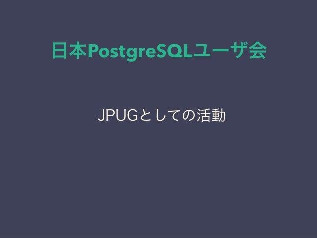 日本PostgreSQLユーザ会 日本PostgreSQLユーザ会 ↓ JPUG JPUGとしての活動