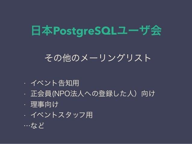 日本PostgreSQLユーザ会 日本PostgreSQLユーザ会 ↓ JPUG その他のメーリングリスト • イベント告知用 • 正会員(NPO法人への登録した人)向け • 理事向け • イベントスタッフ用 …など