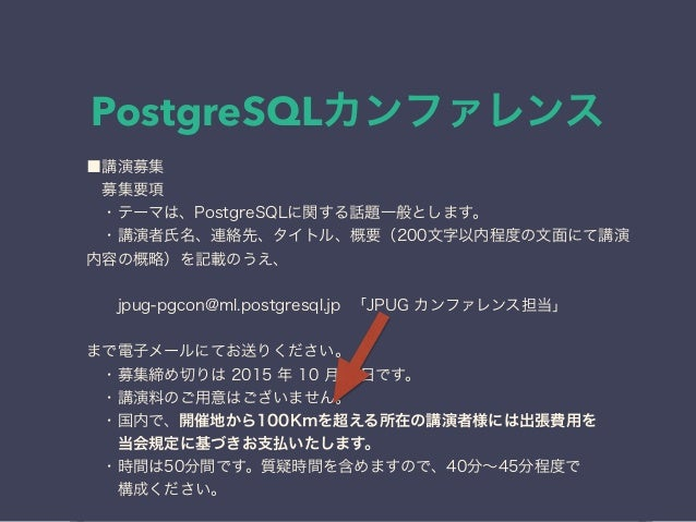 PostgreSQLカンファレンス ■講演募集 募集要項 ・テーマは、PostgreSQLに関する話題一般とします。 ・講演者氏名、連絡先、タイトル、概要(200文字以内程度の文面にて講演 内容の概略)を記載のうえ、 jpug-pgc...