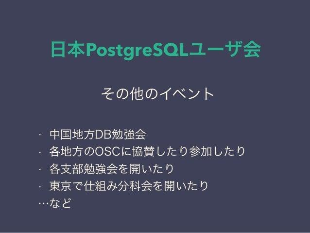 日本PostgreSQLユーザ会 日本PostgreSQLユーザ会 ↓ JPUG その他のイベント • 中国地方DB勉強会 • 各地方のOSCに協賛したり参加したり • 各支部勉強会を開いたり • 東京で仕組み分科会を開いたり …など