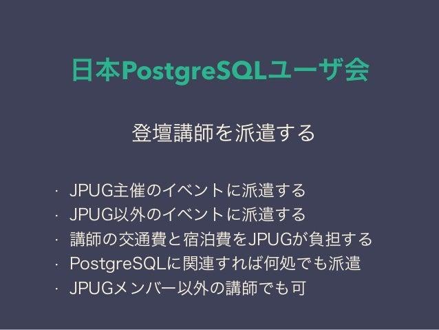 日本PostgreSQLユーザ会 日本PostgreSQLユーザ会 ↓ JPUG 登壇講師を派遣する • JPUG主催のイベントに派遣する • JPUG以外のイベントに派遣する • 講師の交通費と宿泊費をJPUGが負担する • PostgreS...