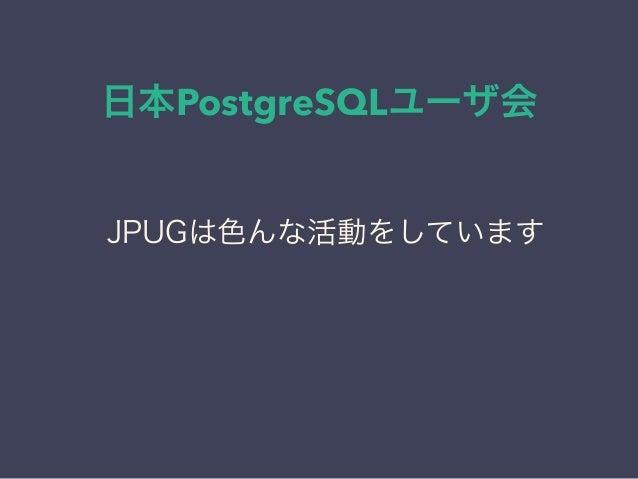 日本PostgreSQLユーザ会 日本PostgreSQLユーザ会 ↓ JPUG JPUGは色んな活動をしています