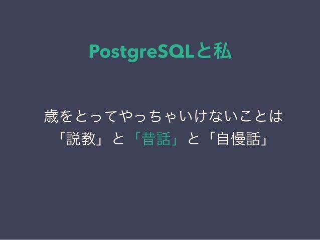 PostgreSQLと私 日本PostgreSQLユーザ会 ↓ JPUG 歳をとってやっちゃいけないことは 「説教」と「昔話」と「自慢話」