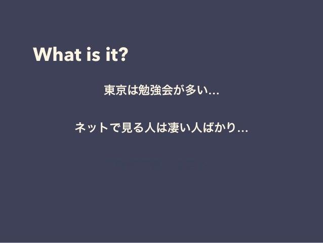 What is it? 東京は勉強会が多い… ネットで見る人は凄い人ばかり… 圧倒的成長しなきゃ…