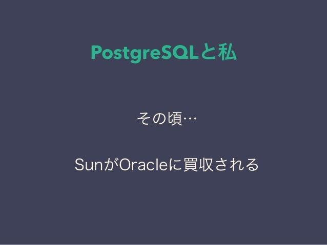 PostgreSQLと私 日本PostgreSQLユーザ会 ↓ JPUG その頃… SunがOracleに買収される