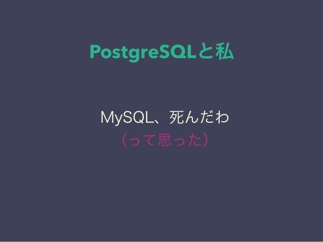 PostgreSQLと私 日本PostgreSQLユーザ会 ↓ JPUG MySQL、死んだわ (って思った)