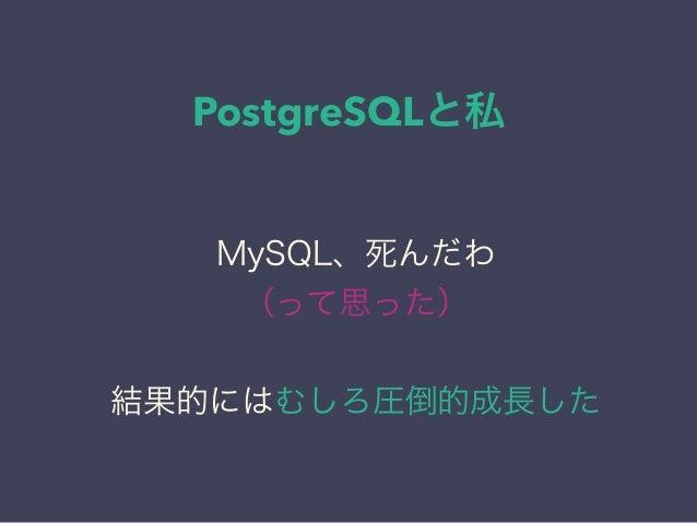 PostgreSQLと私 日本PostgreSQLユーザ会 ↓ JPUG MySQL、死んだわ (って思った) 結果的にはむしろ圧倒的成長した