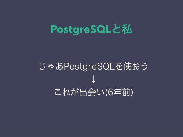 PostgreSQLと私 日本PostgreSQLユーザ会 ↓ JPUG じゃあPostgreSQLを使おう ↓ これが出会い(6年前)