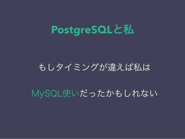 PostgreSQLと私 日本PostgreSQLユーザ会 ↓ JPUG もしタイミングが違えば私は MySQL使いだったかもしれない
