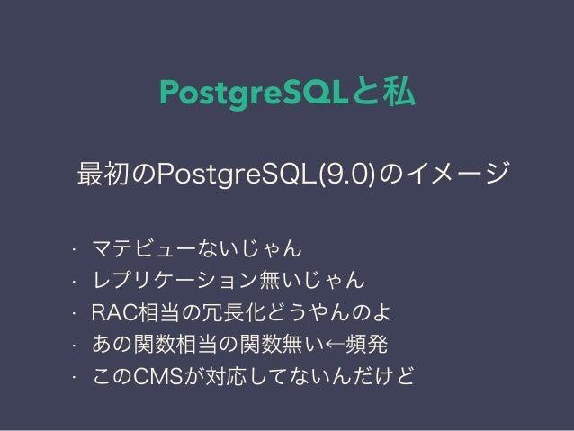 PostgreSQLと私 日本PostgreSQLユーザ会 ↓ JPUG 最初のPostgreSQL(9.0)のイメージ • マテビューないじゃん • レプリケーション無いじゃん • RAC相当の冗長化どうやんのよ • あの関数相当の関数無い←...