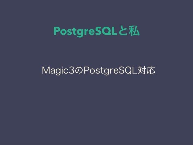 PostgreSQLと私 日本PostgreSQLユーザ会 ↓ JPUG Magic3のPostgreSQL対応