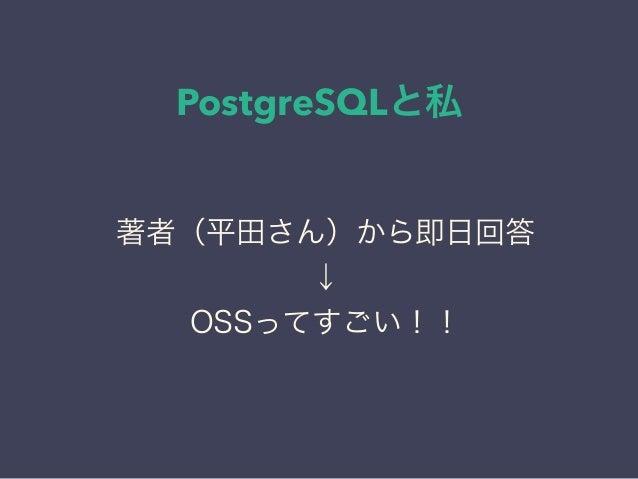 PostgreSQLと私 日本PostgreSQLユーザ会 ↓ JPUG 著者(平田さん)から即日回答 ↓ OSSってすごい!!