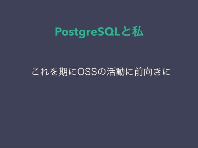 PostgreSQLと私 日本PostgreSQLユーザ会 ↓ JPUG これを期にOSSの活動に前向きに