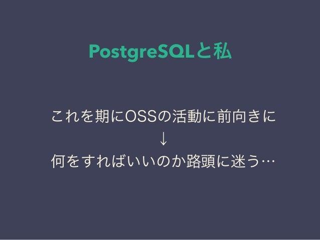 PostgreSQLと私 日本PostgreSQLユーザ会 ↓ JPUG これを期にOSSの活動に前向きに ↓ 何をすればいいのか路頭に迷う…