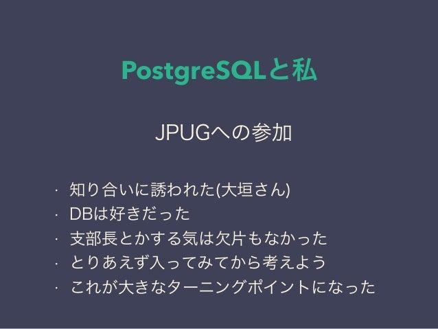 PostgreSQLと私 日本PostgreSQLユーザ会 ↓ JPUG JPUGへの参加 • 知り合いに誘われた(大垣さん) • DBは好きだった • 支部長とかする気は欠片もなかった • とりあえず入ってみてから考えよう • これが大きなタ...