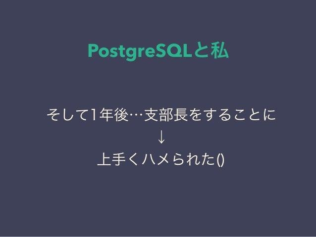 PostgreSQLと私 日本PostgreSQLユーザ会 ↓ JPUG そして1年後…支部長をすることに ↓ 上手くハメられた()