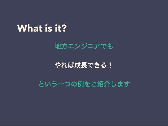 What is it? 地方エンジニアでも やれば成長できる! という一つの例をご紹介します