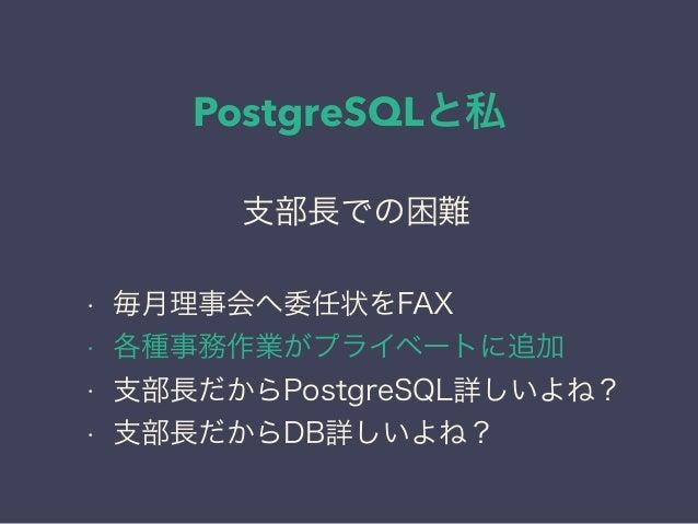 PostgreSQLと私 日本PostgreSQLユーザ会 ↓ JPUG 支部長での困難 • 毎月理事会へ委任状をFAX • 各種事務作業がプライベートに追加 • 支部長だからPostgreSQL詳しいよね? • 支部長だからDB詳しいよね?