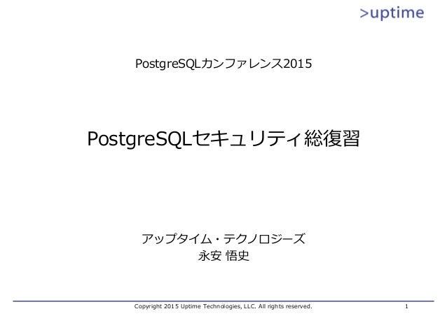 Copyright 2015 Uptime Technologies, LLC. All rights reserved. 1 PostgreSQLセキュリティ総復習 アップタイム・テクノロジーズ 永安 悟史 PostgreSQLカンファレンス...