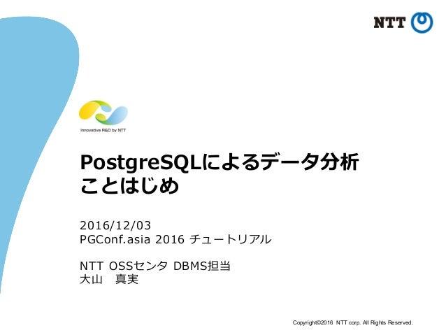 Copyright©2016 NTT corp. All Rights Reserved. PostgreSQLによるデータ分析 ことはじめ 2016/12/03 PGConf.asia 2016 チュートリアル NTT OSSセンタ DBMS...
