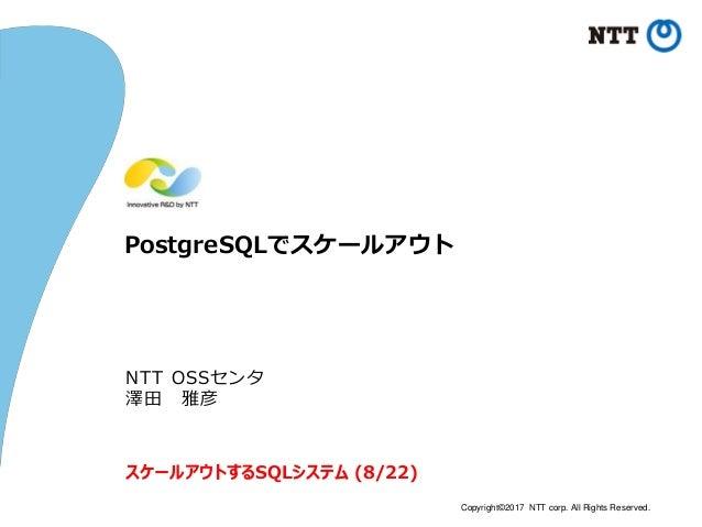 Copyright©2017 NTT corp. All Rights Reserved. PostgreSQLでスケールアウト NTT OSSセンタ 澤田 雅彦 スケールアウトするSQLシステム (8/22)
