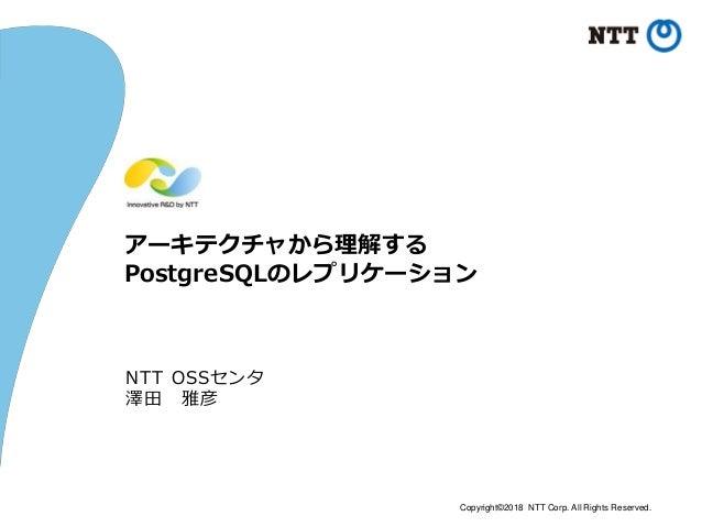 Copyright©2018 NTT Corp. All Rights Reserved. アーキテクチャから理解する PostgreSQLのレプリケーション NTT OSSセンタ 澤田 雅彦