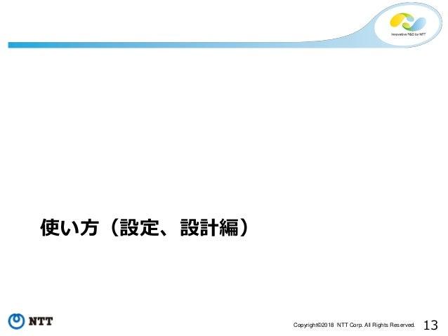 13Copyright©2018 NTT Corp. All Rights Reserved. 使い方(設定、設計編)