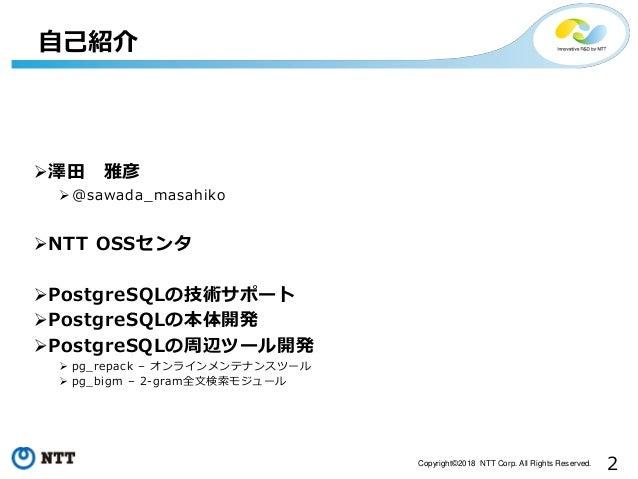 2Copyright©2018 NTT Corp. All Rights Reserved. 自己紹介 澤田 雅彦 @sawada_masahiko NTT OSSセンタ PostgreSQLの技術サポート PostgreSQLの本体...