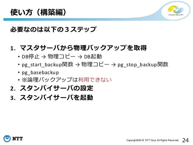 24Copyright©2018 NTT Corp. All Rights Reserved. 必要なのは以下の3ステップ 1. マスタサーバから物理バックアップを取得 • DB停止 → 物理コピー → DB起動 • pg_start_back...