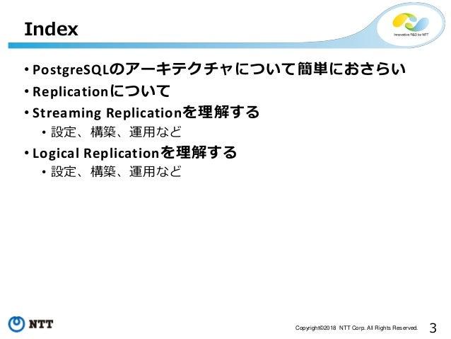 3Copyright©2018 NTT Corp. All Rights Reserved. • PostgreSQLのアーキテクチャについて簡単におさらい • Replicationについて • Streaming Replicationを理...