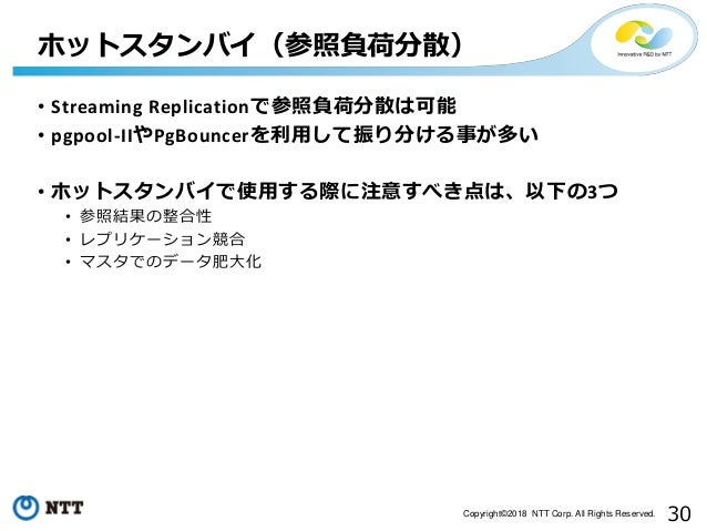 30Copyright©2018 NTT Corp. All Rights Reserved. • Streaming Replicationで参照負荷分散は可能 • pgpool-IIやPgBouncerを利用して振り分ける事が多い • ホッ...
