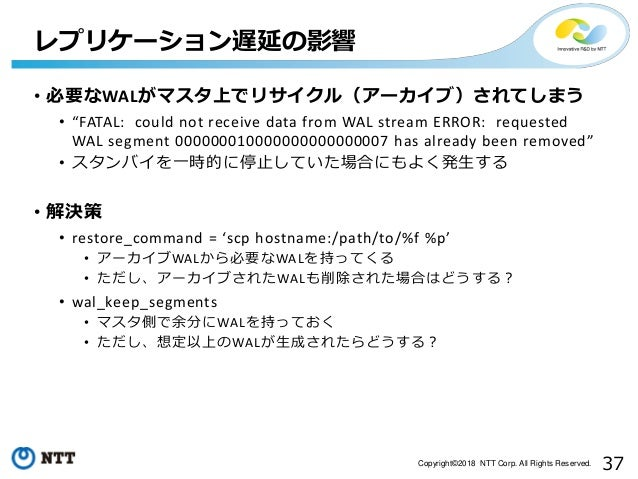 """37Copyright©2018 NTT Corp. All Rights Reserved. • 必要なWALがマスタ上でリサイクル(アーカイブ)されてしまう • """"FATAL: could not receive data from WAL..."""
