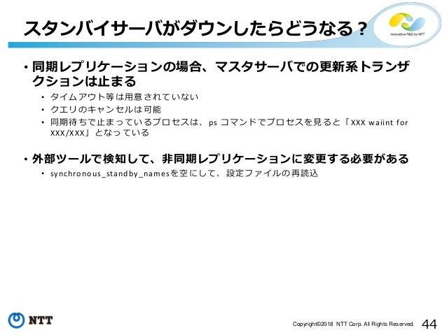 44Copyright©2018 NTT Corp. All Rights Reserved. • 同期レプリケーションの場合、マスタサーバでの更新系トランザ クションは止まる • タイムアウト等は用意されていない • クエリのキャンセルは可能...
