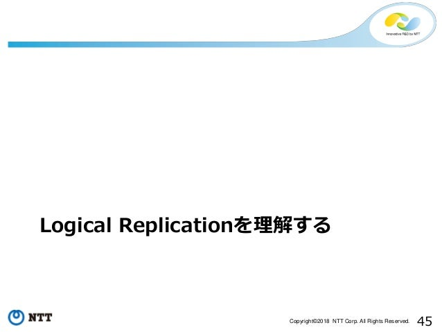 45Copyright©2018 NTT Corp. All Rights Reserved. Logical Replicationを理解する