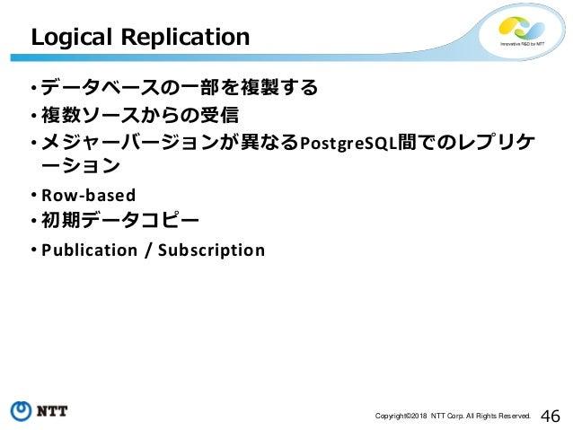 46Copyright©2018 NTT Corp. All Rights Reserved. • データベースの一部を複製する • 複数ソースからの受信 • メジャーバージョンが異なるPostgreSQL間でのレプリケ ーション • Row-...